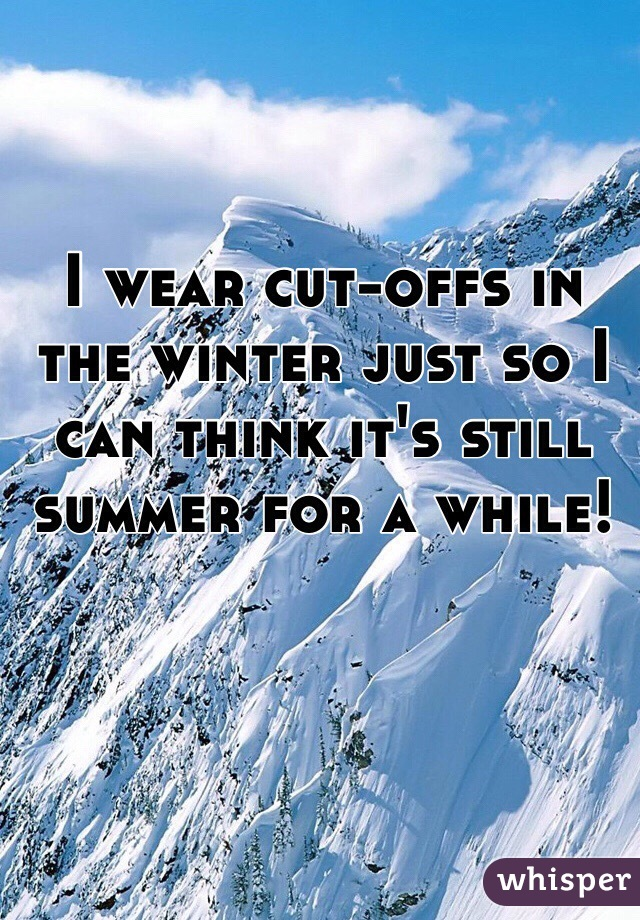 I wear cut-offs in the winter just so I can think it's still summer for a while!