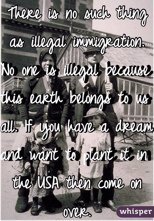 There is no such thing as illegal immigration. No one is illegal because this earth belongs to us all. If you have a dream and want to plant it in the USA then come on over.