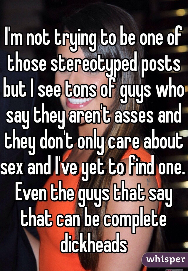 I'm not trying to be one of those stereotyped posts but I see tons of guys who say they aren't asses and they don't only care about sex and I've yet to find one. Even the guys that say that can be complete dickheads