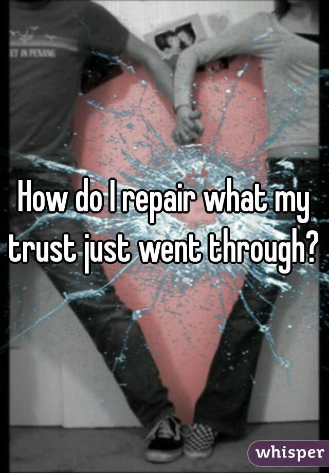 How do I repair what my trust just went through?