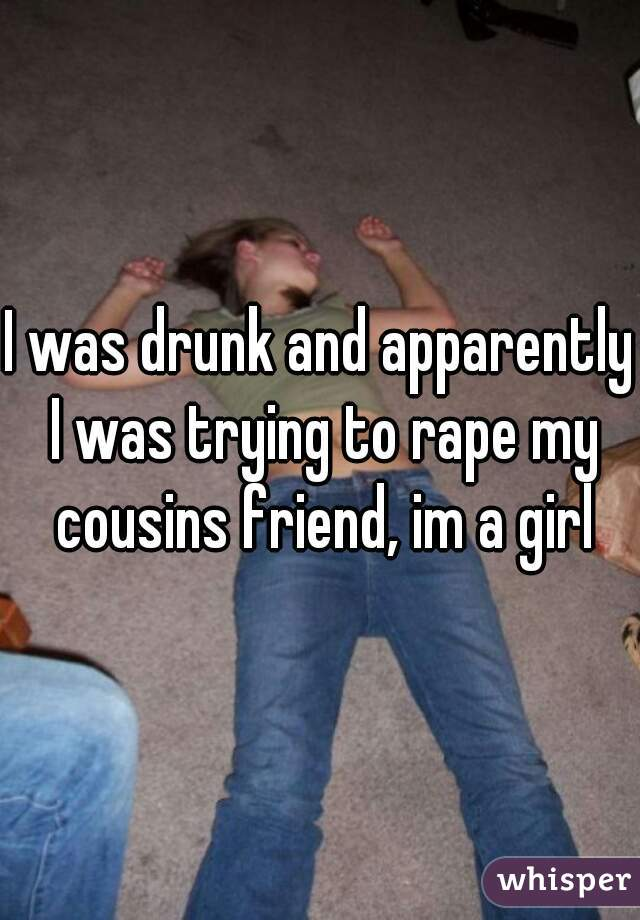 I was drunk and apparently I was trying to rape my cousins friend, im a girl
