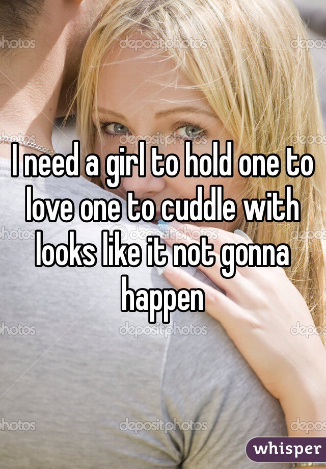 I need a girl to hold one to love one to cuddle with looks like it not gonna happen