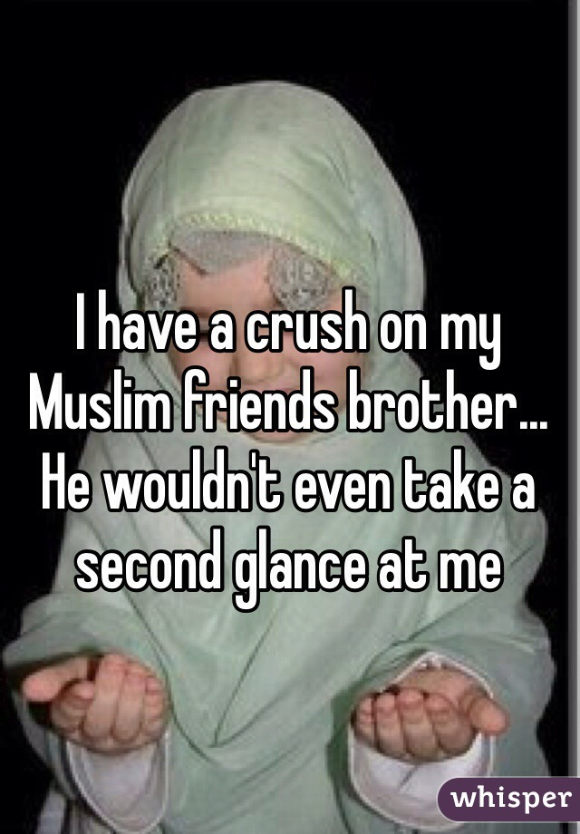 I have a crush on my Muslim friends brother... He wouldn't even take a second glance at me