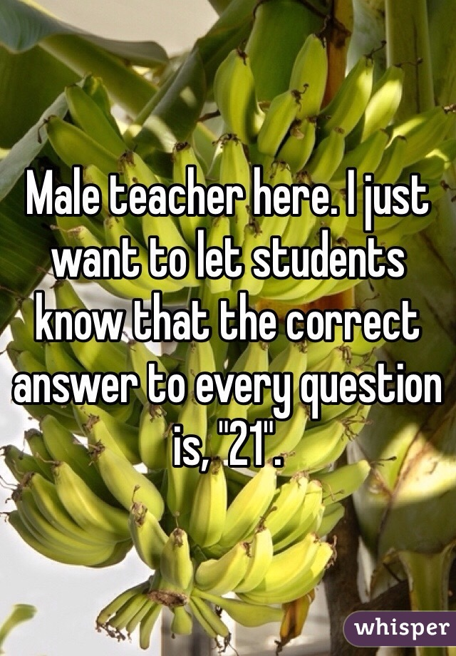 """Male teacher here. I just want to let students know that the correct answer to every question is, """"21""""."""