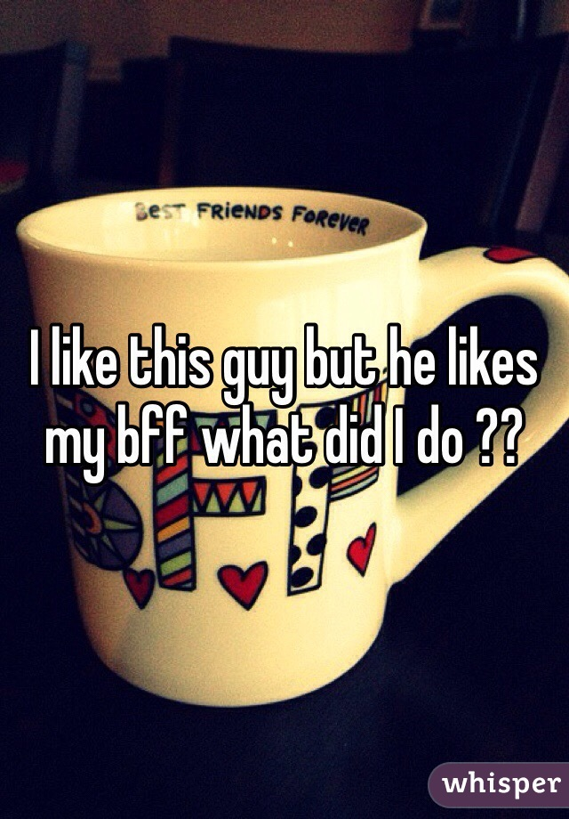 I like this guy but he likes my bff what did I do ??