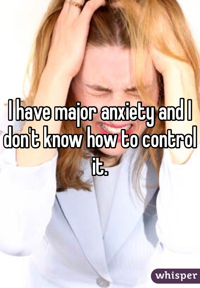 I have major anxiety and I don't know how to control it.