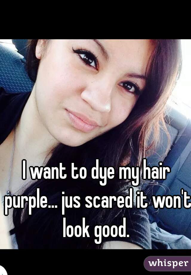 I want to dye my hair purple... jus scared it won't look good.
