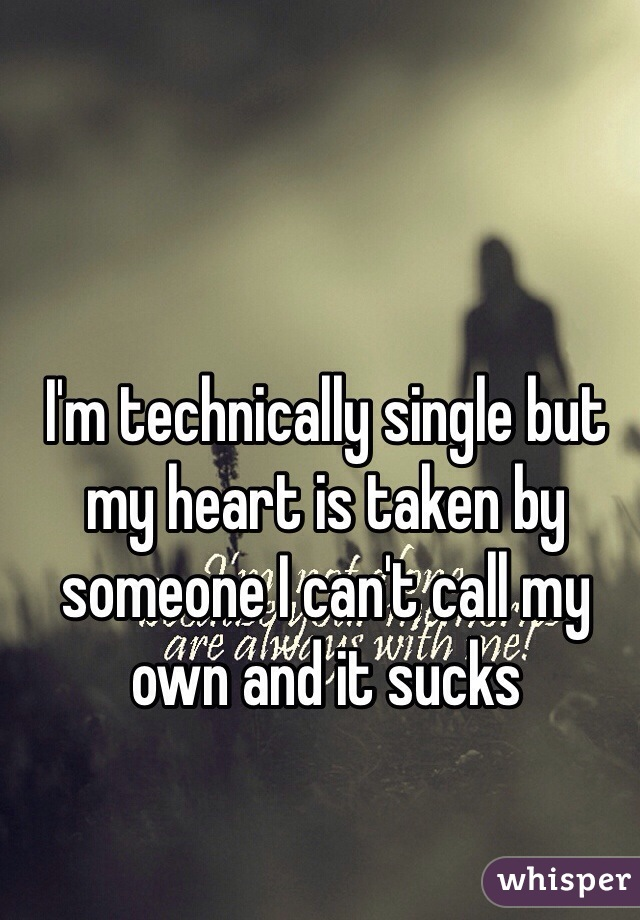 I'm technically single but my heart is taken by someone I can't call my own and it sucks