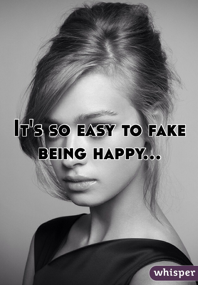 It's so easy to fake being happy...