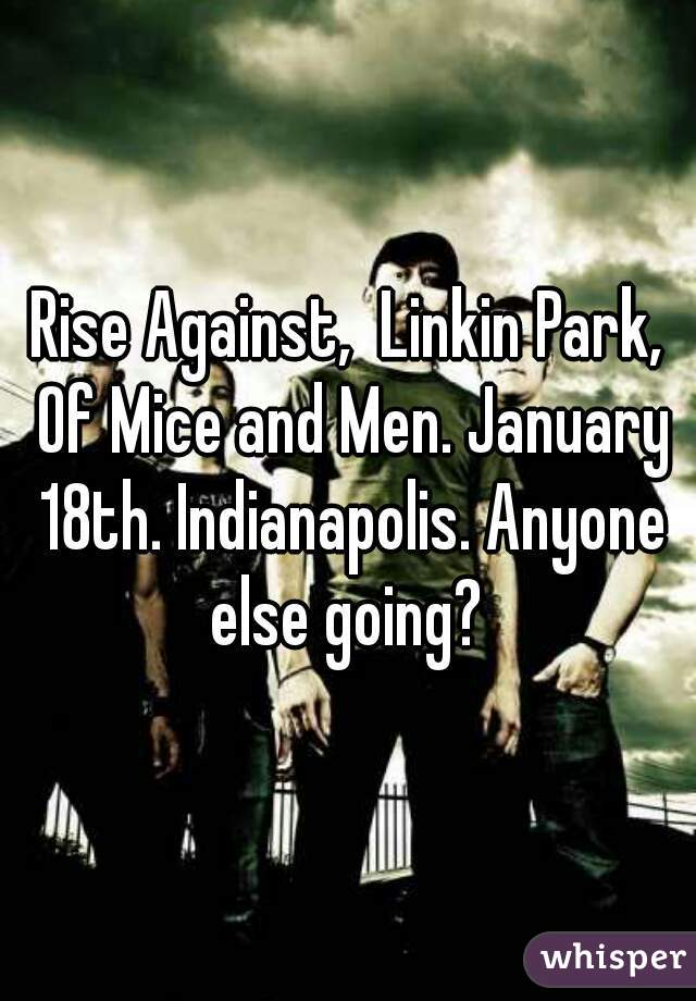 Rise Against,  Linkin Park, Of Mice and Men. January 18th. Indianapolis. Anyone else going?