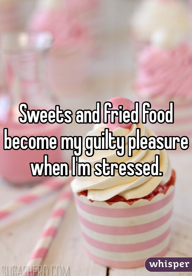 Sweets and fried food become my guilty pleasure when I'm stressed.