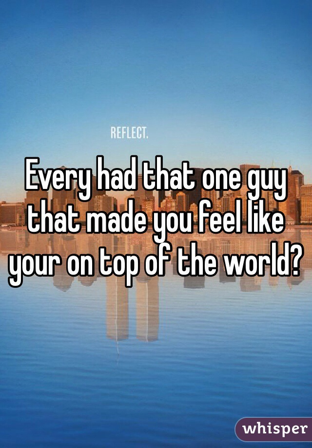 Every had that one guy that made you feel like your on top of the world?