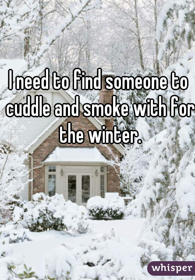 I need to find someone to cuddle and smoke with for the winter.