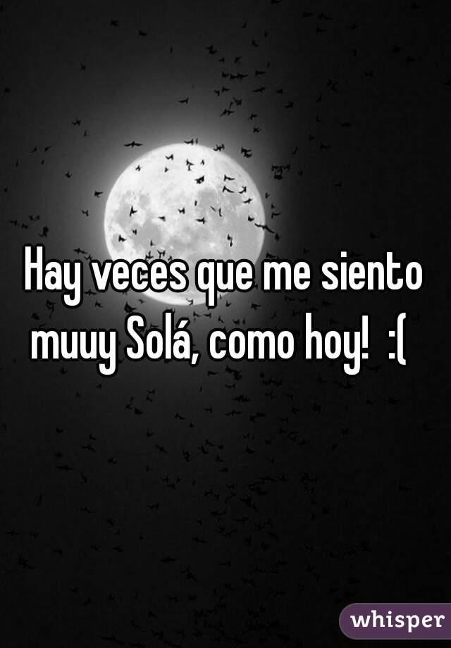 Hay veces que me siento muuy Solá, como hoy!  :(