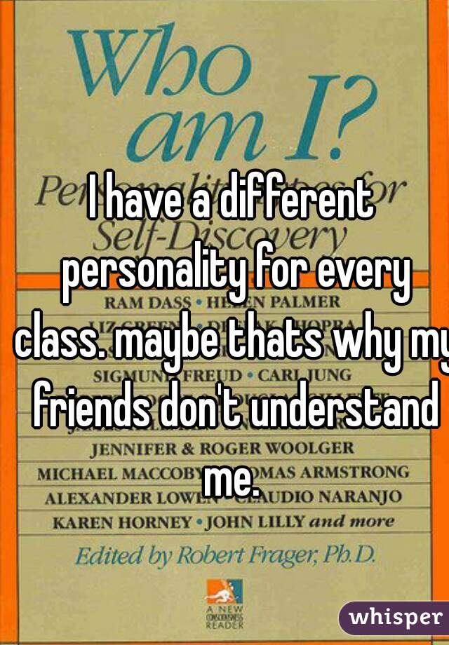I have a different personality for every class. maybe thats why my friends don't understand me.