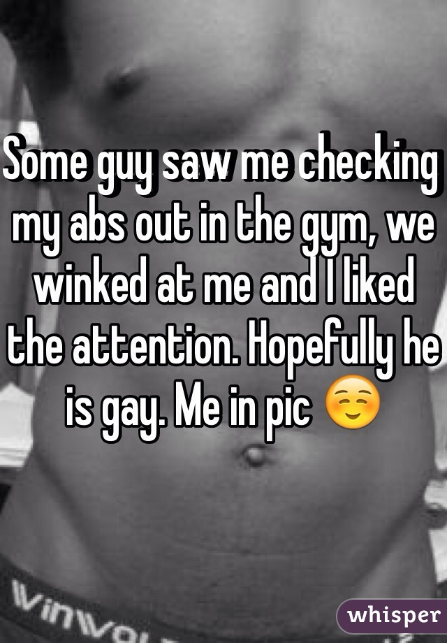 Some guy saw me checking my abs out in the gym, we winked at me and I liked the attention. Hopefully he is gay. Me in pic ☺️