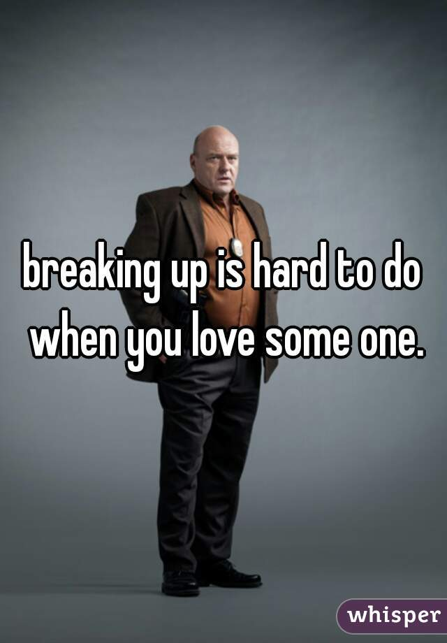breaking up is hard to do when you love some one.
