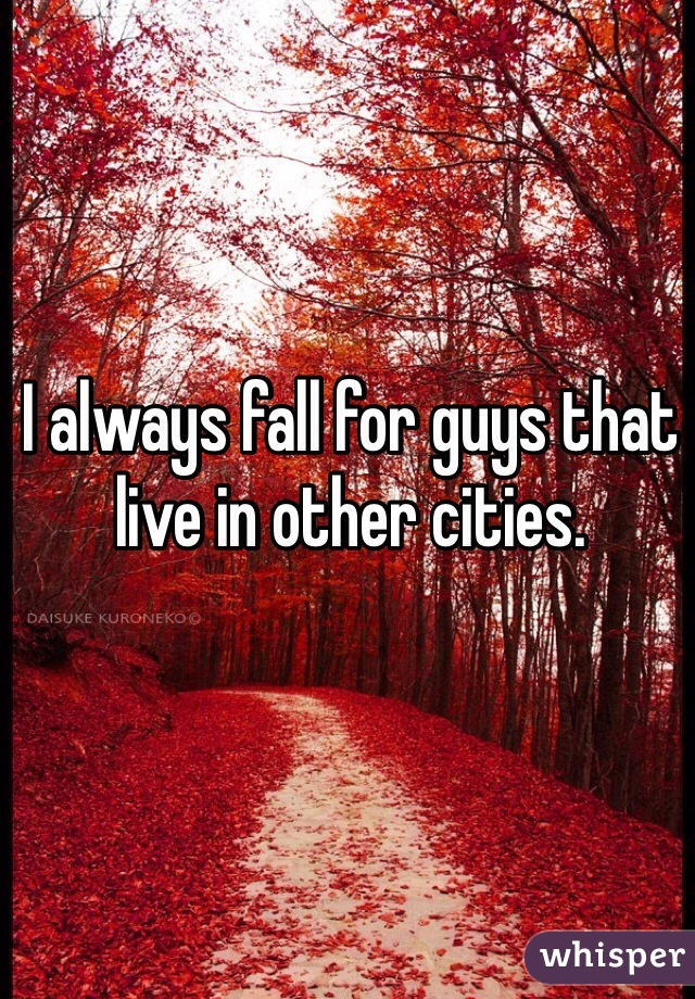 I always fall for guys that live in other cities.