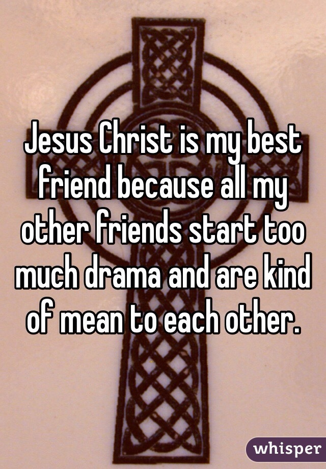 Jesus Christ is my best friend because all my other friends start too much drama and are kind of mean to each other.