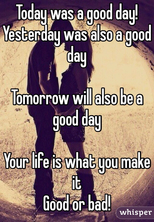 Today was a good day! Yesterday was also a good day  Tomorrow will also be a good day   Your life is what you make it Good or bad!