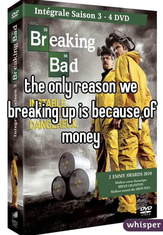 the only reason we breaking up is because of money
