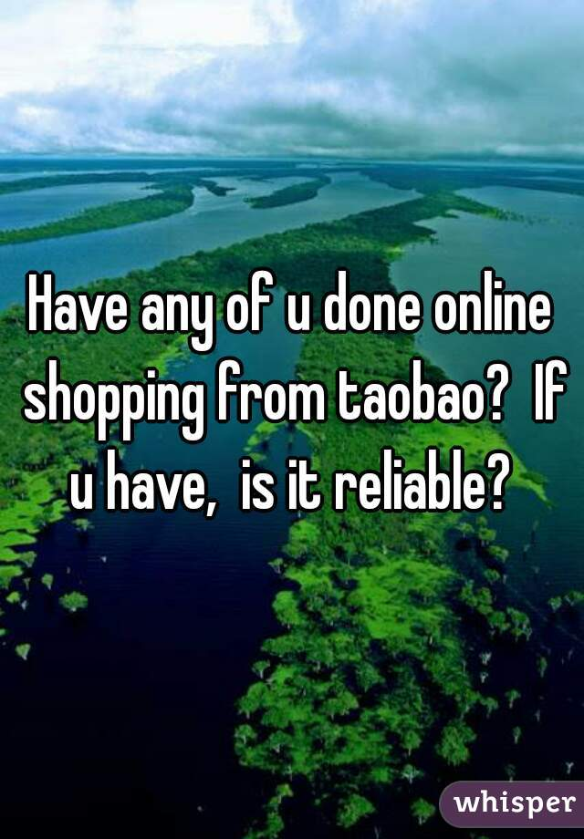 Have any of u done online shopping from taobao?  If u have,  is it reliable?