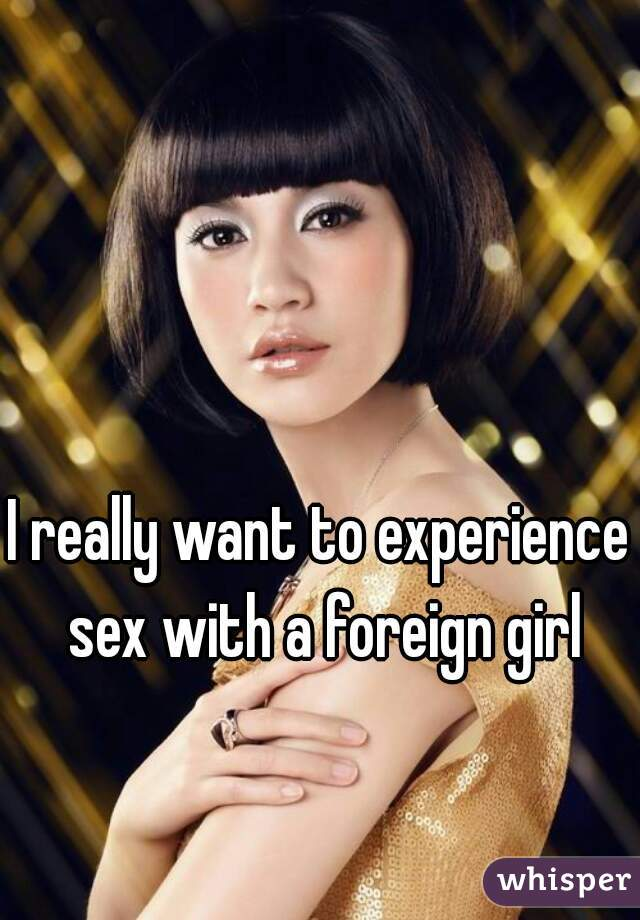 I really want to experience sex with a foreign girl
