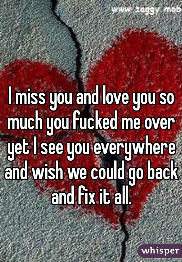 I miss you and love you so much you fucked me over yet I see you everywhere and wish we could go back and fix it all.