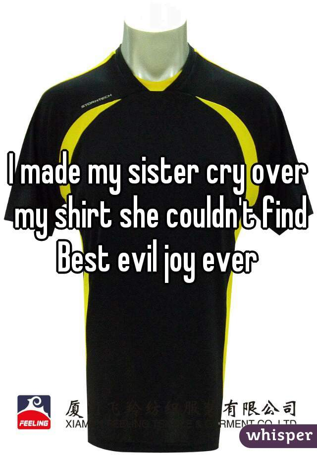 I made my sister cry over my shirt she couldn't find Best evil joy ever
