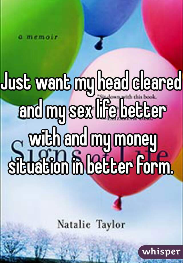Just want my head cleared and my sex life better with and my money situation in better form.