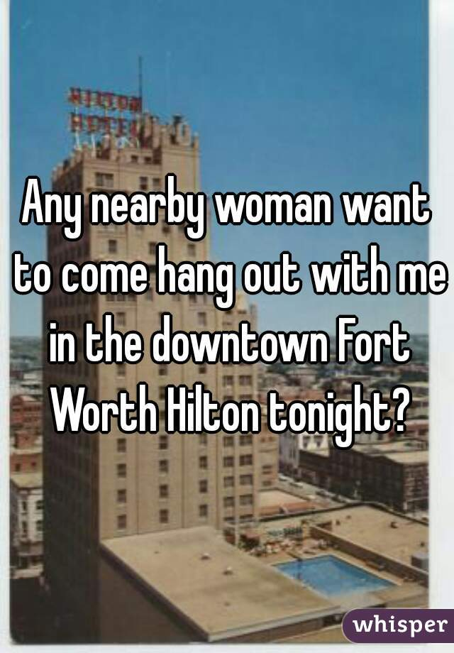 Any nearby woman want to come hang out with me in the downtown Fort Worth Hilton tonight?