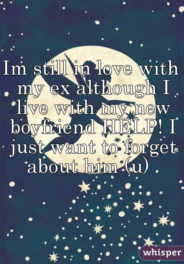 Im still in love with my ex although I live with my new boyfriend HELP! I just want to forget about him (u)