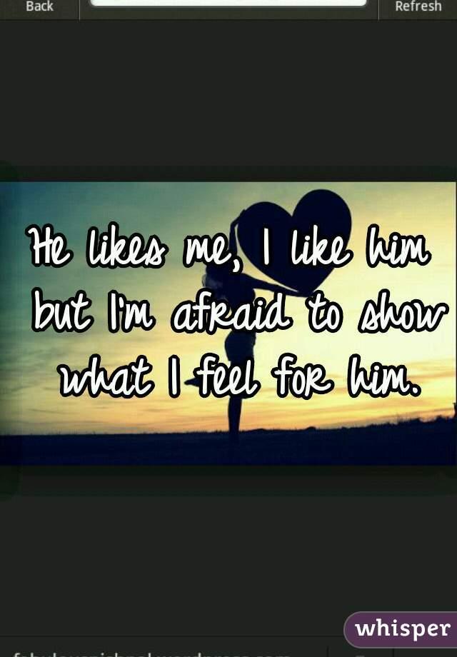 He likes me, I like him but I'm afraid to show what I feel for him.