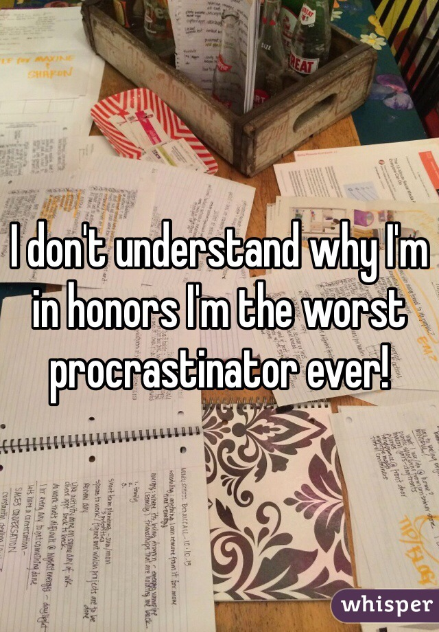 I don't understand why I'm in honors I'm the worst procrastinator ever!