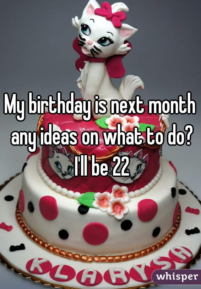 My birthday is next month any ideas on what to do? I'll be 22