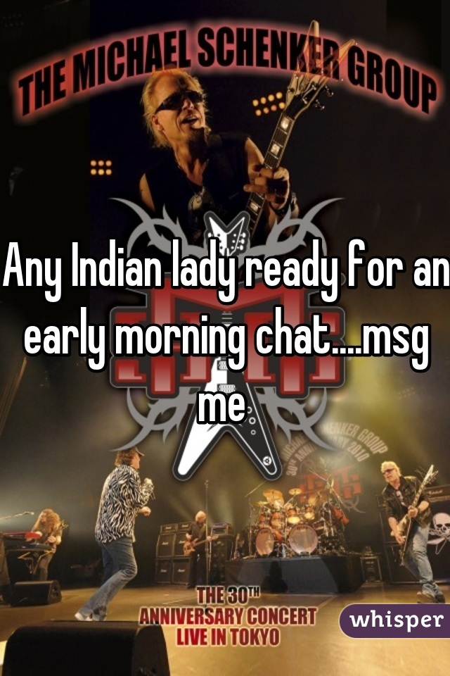 Any Indian lady ready for an early morning chat....msg me