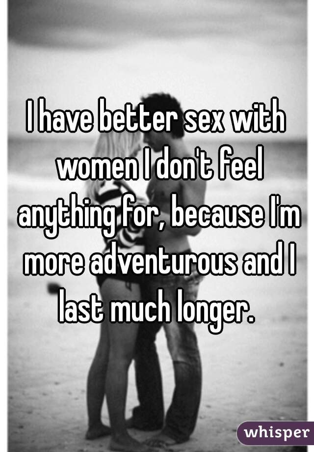 I have better sex with women I don't feel anything for, because I'm more adventurous and I last much longer.