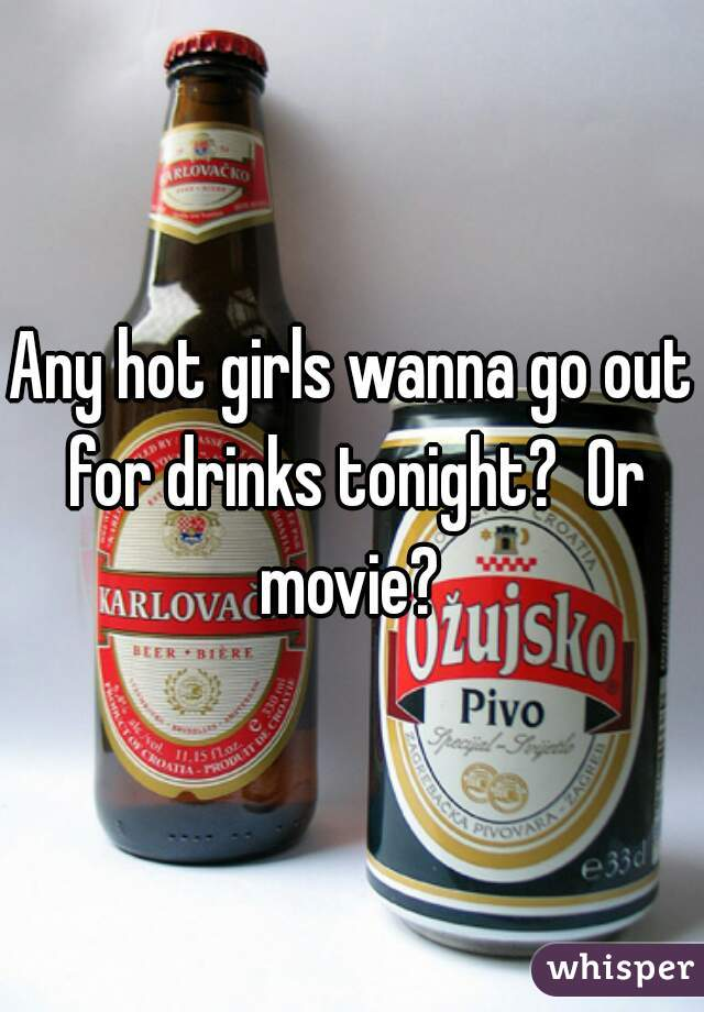 Any hot girls wanna go out for drinks tonight?  Or movie?