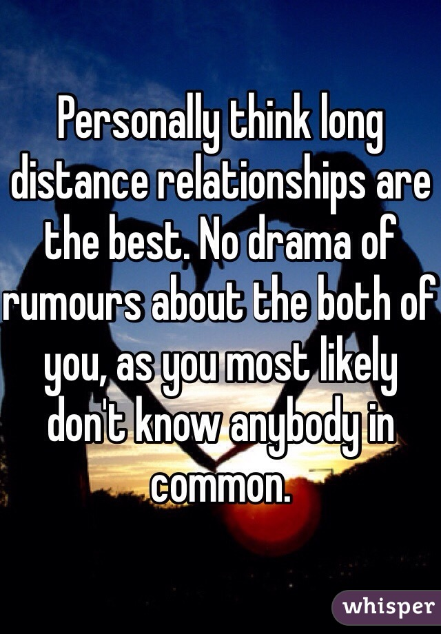 Personally think long distance relationships are the best. No drama of rumours about the both of you, as you most likely don't know anybody in common.