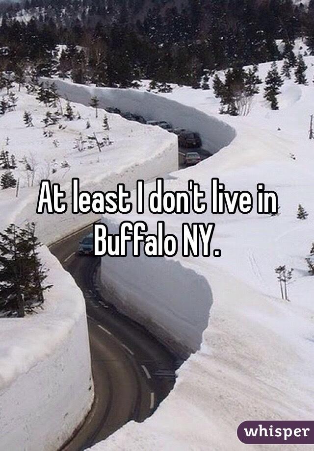 At least I don't live in Buffalo NY.