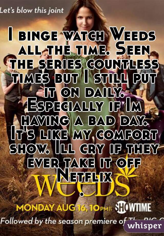I binge watch Weeds all the time. Seen the series countless times but I still put it on daily. Especially if Im having a bad day. It's like my comfort show. Ill cry if they ever take it off Netflix.