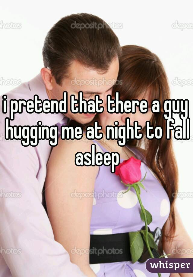 i pretend that there a guy hugging me at night to fall asleep
