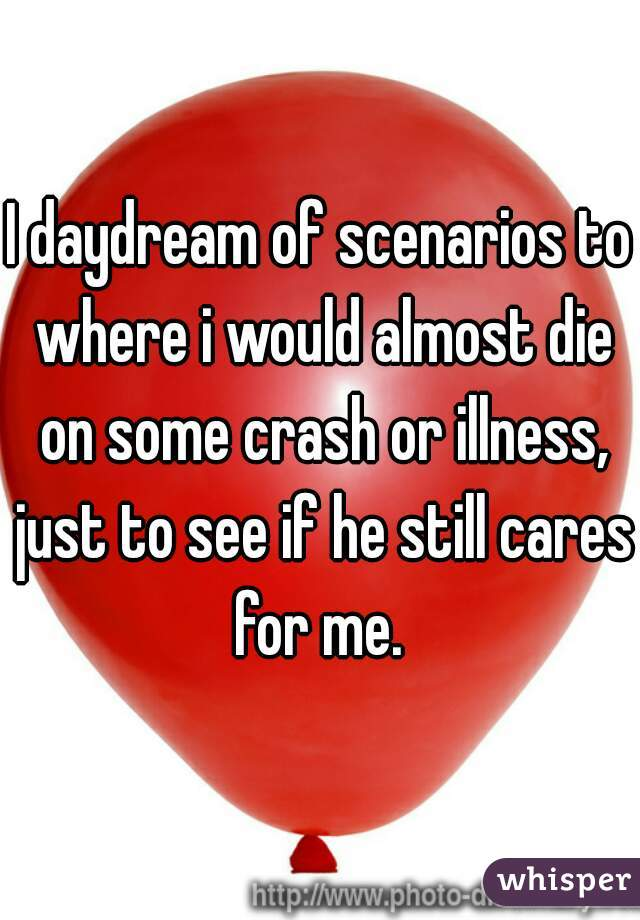 I daydream of scenarios to where i would almost die on some crash or illness, just to see if he still cares for me.