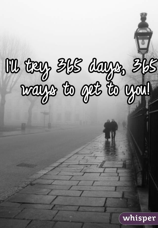 I'll try 365 days, 365 ways to get to you!