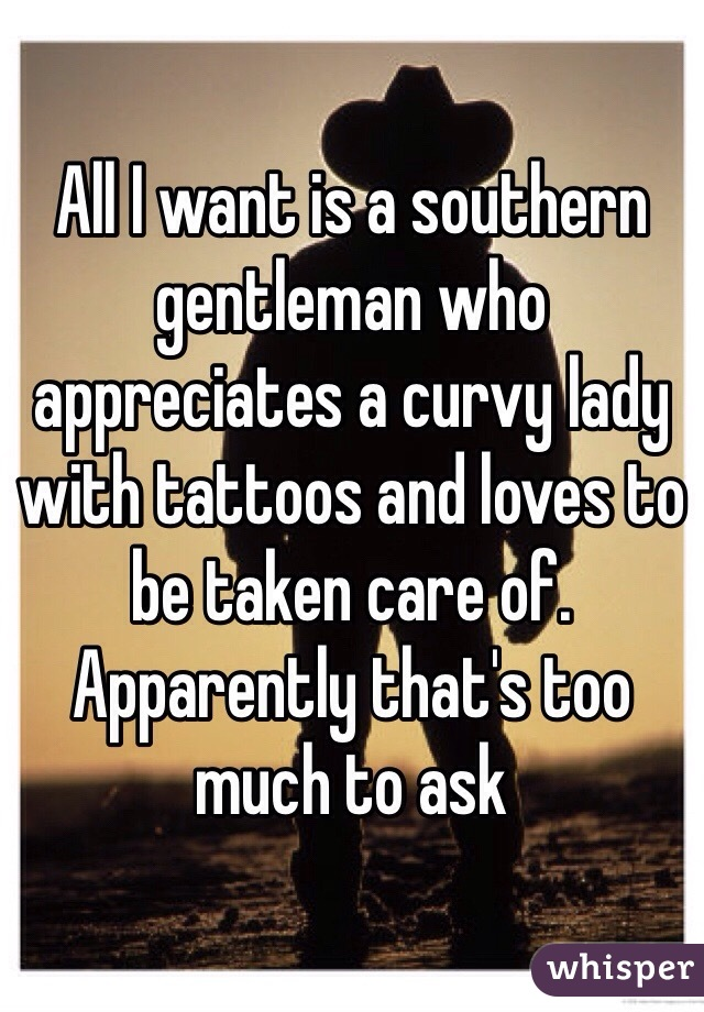 All I want is a southern gentleman who appreciates a curvy lady with tattoos and loves to be taken care of. Apparently that's too much to ask