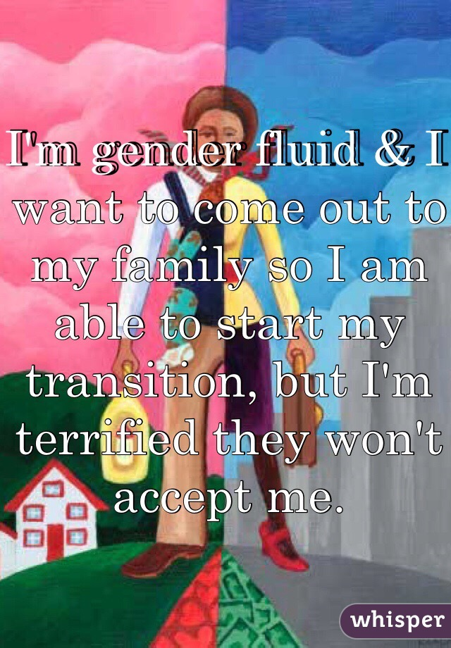 I'm gender fluid & I want to come out to my family so I am able to start my transition, but I'm terrified they won't accept me.