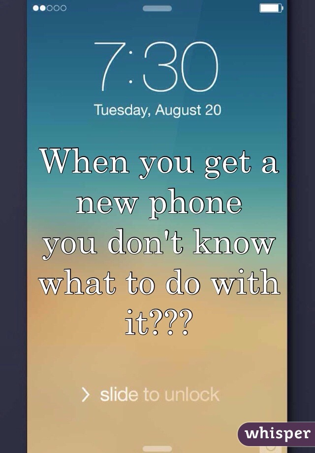 When you get a new phone  you don't know what to do with it???
