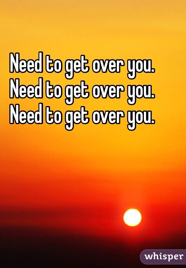 Need to get over you. Need to get over you. Need to get over you.