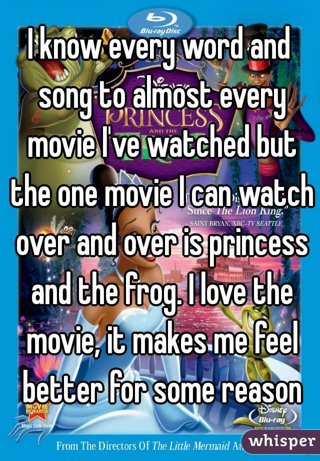 I know every word and song to almost every movie I've watched but the one movie I can watch over and over is princess and the frog. I love the movie, it makes me feel better for some reason