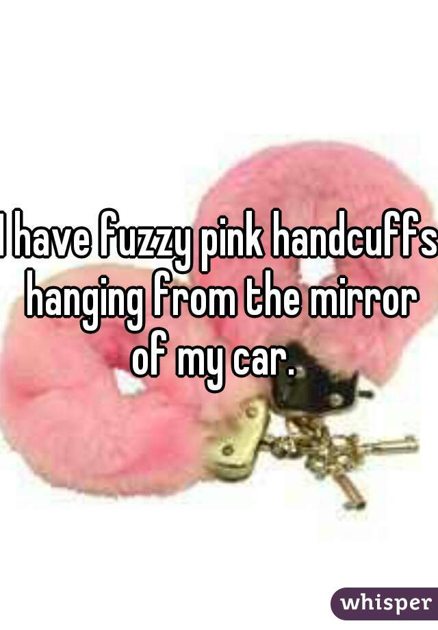 I have fuzzy pink handcuffs hanging from the mirror of my car.
